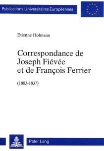 Correspondance de Joseph Fiévée et de François Ferrier, 1803-1837 : 63 lettres inédites publiées avec une introduction et des notes - FrançoisFerrier
