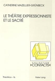 Le théâtre expressionniste et le sacré : Georg Kaiser, Ernst Toller, Ernst Barlach - CatherineMazellier-Lajarrige