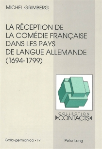La réception de la comédie française dans les pays de langue allemande, 1694-1799 : vue à travers les traductions et leurs préfaces - MichelGrimberg
