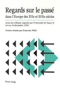 Regards sur le passé dans l'Europe des XVIe et XVIIe siècles : actes du colloque organisé par l'Université de Nancy II, 14-16 déc. 1995 -