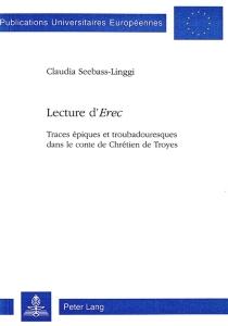 Lecture d'Erec : traces épiques et troubadouresques dans le conte de Chrétien de Troyes - ClaudiaSeebass-Linggi
