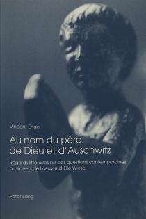 Au nom du père, de Dieu et d'Auschwitz : regards littéraires sur des questions contemporaines au travers de l'oeuvre d'Elie Wiesel - VincentEngel