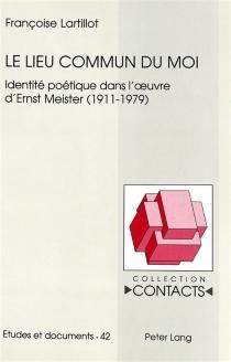 Le lieu commun du moi : identité poétique dans l'oeuvre d'Ernst Meister, 1911-1979 - FrançoiseLartillot