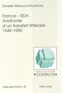 France-RDA : anatomie d'un transfert littéraire, 1949-1990 - DanielleRisterucci-Roudnicky