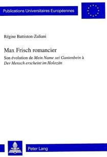 Max Frisch romancier : son évolution de Mein Name sei Gantenbein à Der Mensch erscheint im Holozän - RégineBattiston-Zuliani