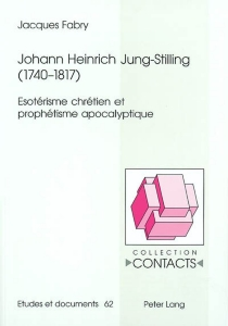 Johann Heinrich Jung-Stilling, 1740-1817 : ésotérisme chrétien et prophétisme apocalyptique - JacquesFabry