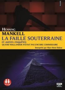 La faille souterraine : et autres enquêtes : quand Wallander n'était pas encore commissaire - HenningMankell