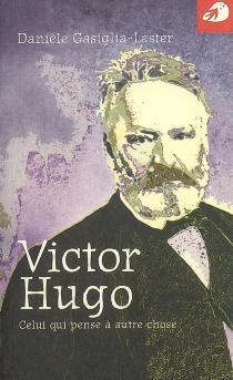 Victor Hugo : celui qui pense à autre chose - DanièleGasiglia-Laster