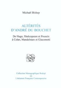 Altérités d'André du Bouchet : de Hugo, Shakespeare et Poussin à Celan, mandelstam et Giacometti - MichaelBishop