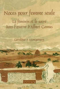 Noces pour une femme seule : le féminin et le sacré dans l'oeuvre d'Albert Camus - Geraldine F.Montgomery
