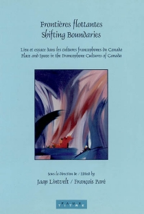 Frontières flottantes : lieu et espace dans les cultures francophones du Canada| Shifting boundaries : place and space in the francophone cultures of Canada -