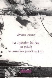 La question du lieu en poésie : du surréalisme jusqu'à nos jours - ChristineDupouy