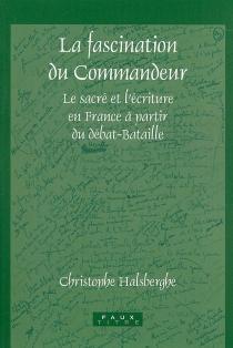 La fascination du commandeur : le sacré et l'écriture en France à partir du débat-Bataille - ChristopheHalsberghe