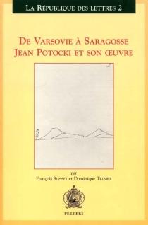 De Varsovie à Saragosse, Jean Potocki et son oeuvre - FrançoisRosset