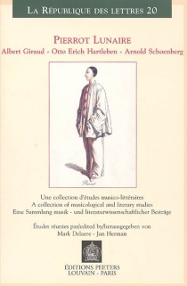 Pierrot lunaire : Albert Giraud, Otto Erich Hartleben, Arnold Schoenberg : une collection d'études musico-littéraires = A collection of musicological and litterary studies -
