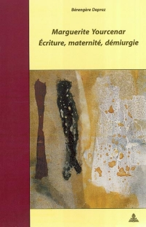 Marguerite Yourcenar : écriture, maternité, démiurgie - BérengèreDeprez