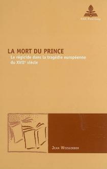 La mort du prince : le régicide dans la tragédie européenne du XVIIe siècle - JeanWeisgerber