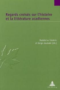 Regards croisés sur l'histoire et la littérature acadiennes -