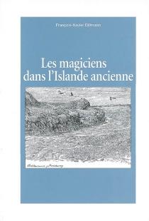 Les magiciens dans l'Islande ancienne : études sur la représentation de la magie islandaise et de ses agents dans les sources littéraires norroises - François-XavierDillmann