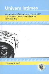 Univers intimes : pour une poétique de l'intériorité au féminin dans la littérature caribéenne - Christine K.Duff