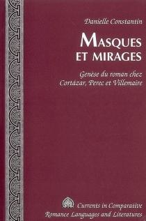 Masques et mirages : genèse du roman chez Cortazar, Perec et Villemaire - DanielleConstantin