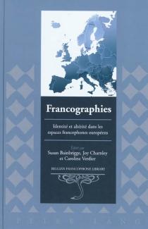 Francographies : identité et altérité dans les espaces francophones européens -