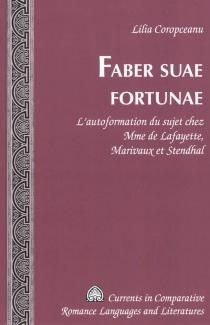 Faber suae fortunae : l'autoformation du sujet chez Mme de Lafayette, Marivaux et Stendhal - LiliaCoropceanu