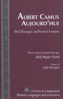 Albert Camus aujourd'hui : de l'Etranger au Premier homme -