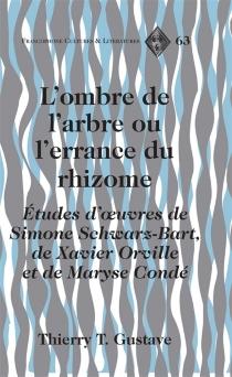 L'ombre de l'arbre ou L'errance du rhizome : études d'oeuvres de Simone Schwarz-Bart, de Xavier Orville et de Maryse Condé - Thierry T.Gustave