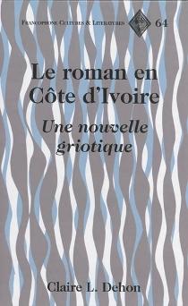 Le roman en Côte d'Ivoire : une nouvelle griotique - Claire L.Dehon