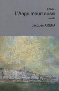 L'ange meurt aussi : l'hiver : récit romancé - JacquesAréna