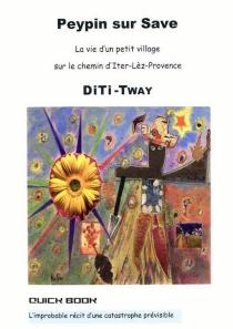 Peypin-sur-Save : la vie d'un petit village sur le chemin d'Iter-lèz-Provence : l'improbable récit d'une catastrophe prévisible - Diti Tway