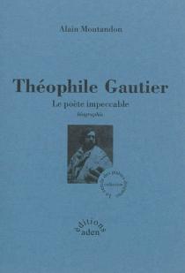Théophile Gautier : le poète impeccable : biographie - AlainMontandon