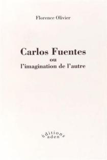 Carlos Fuentes ou L'imagination de l'autre - FlorenceOlivier