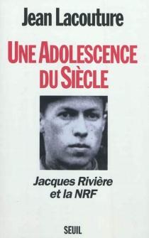 Une adolescence du siècle : Jacques Rivière et la NRF - JeanLacouture