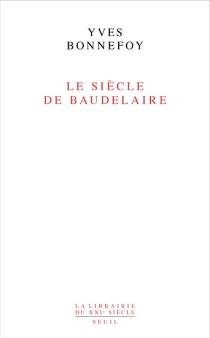 Le siècle de Baudelaire - YvesBonnefoy