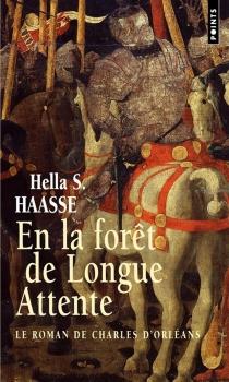 En la forêt de longue attente : le roman de Charles d'Orléans, 1394-1465 - Hella SerafiaHaasse