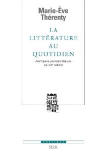 La littérature au quotidien : poétiques journalistiques au XIXe siècle - Marie-EveThérenty