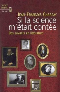 Si la science m'était contée : des savants en littérature - Jean-FrançoisChassay