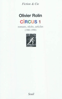 Circus | Volume 1, Romans, récits, articles : 1980-1998 - Olivier Rolin