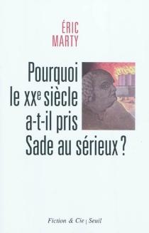 Pourquoi le XXe siècle a-t-il pris Sade au sérieux ? : essai - ÉricMarty