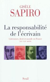 La responsabilité de l'écrivain : littérature, droit et morale en France : XIXe-XXIe siècle - GisèleSapiro