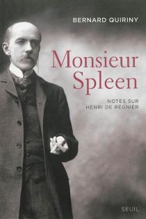 Monsieur Spleen : notes sur Henri de Régnier| Suivi de Dictionnaire des maniaques - BernardQuiriny