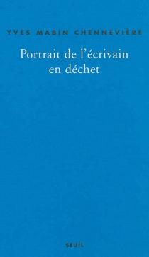 Portrait de l'écrivain en déchet : autopsie du lent : récit - YvesMabin Chennevière