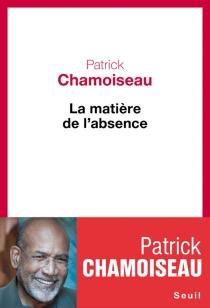 La matière de l'absence - PatrickChamoiseau