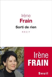 Sorti de rien : récit - IrèneFrain