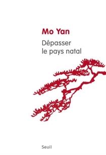 Dépasser le pays natal : quatre essais sur un parcours littéraire - Mo Yan