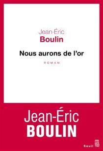 Nous aurons de l'or - Jean-ÉricBoulin