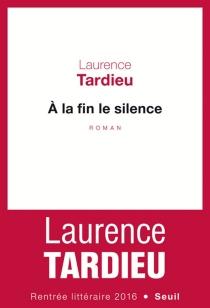 A la fin le silence - LaurenceTardieu