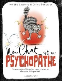 Mon chat est un psychopathe : les névroses hilarantes mais crispantes de votre félin préféré - GillesBonotaux